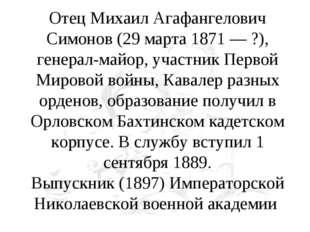 Отец Михаил Агафангелович Симонов (29 марта 1871 — ?), генерал-майор, участни