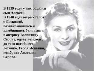 В 1939 году у них родился сын Алексей. В 1940 году он расстался с Ласкиной, п