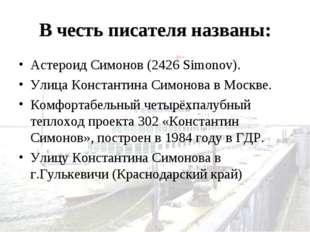 В честь писателя названы: Астероид Симонов (2426 Simonov). Улица Константина