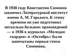 В 1938 году Константин Симонов закончил Литературный институт имени А. М. Гор