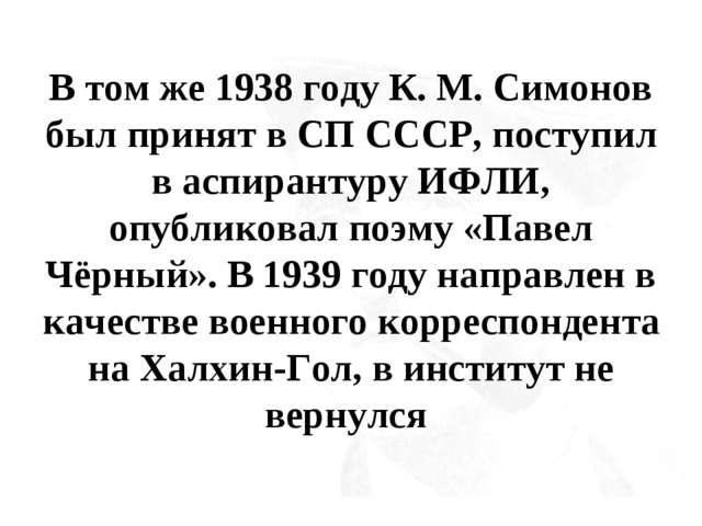 В том же 1938 году К. М. Симонов был принят в СП СССР, поступил в аспирантуру...