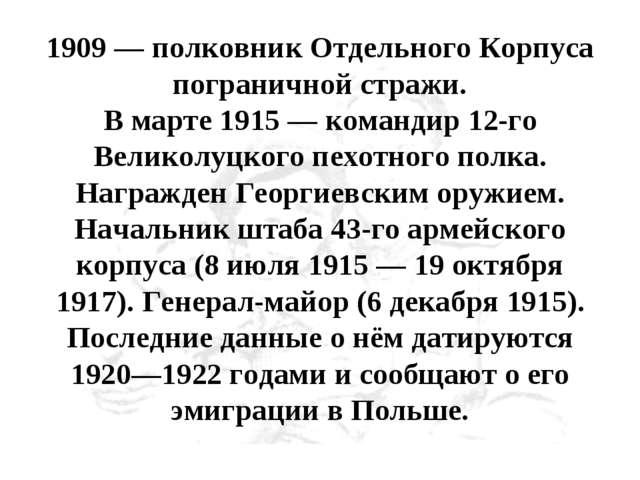 1909 — полковник Отдельного Корпуса пограничной стражи. В марте 1915 — команд...