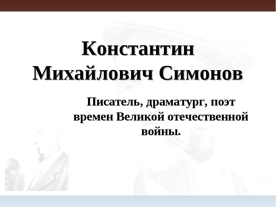 Константин Михайлович Симонов Писатель, драматург, поэт времен Великой отечес...