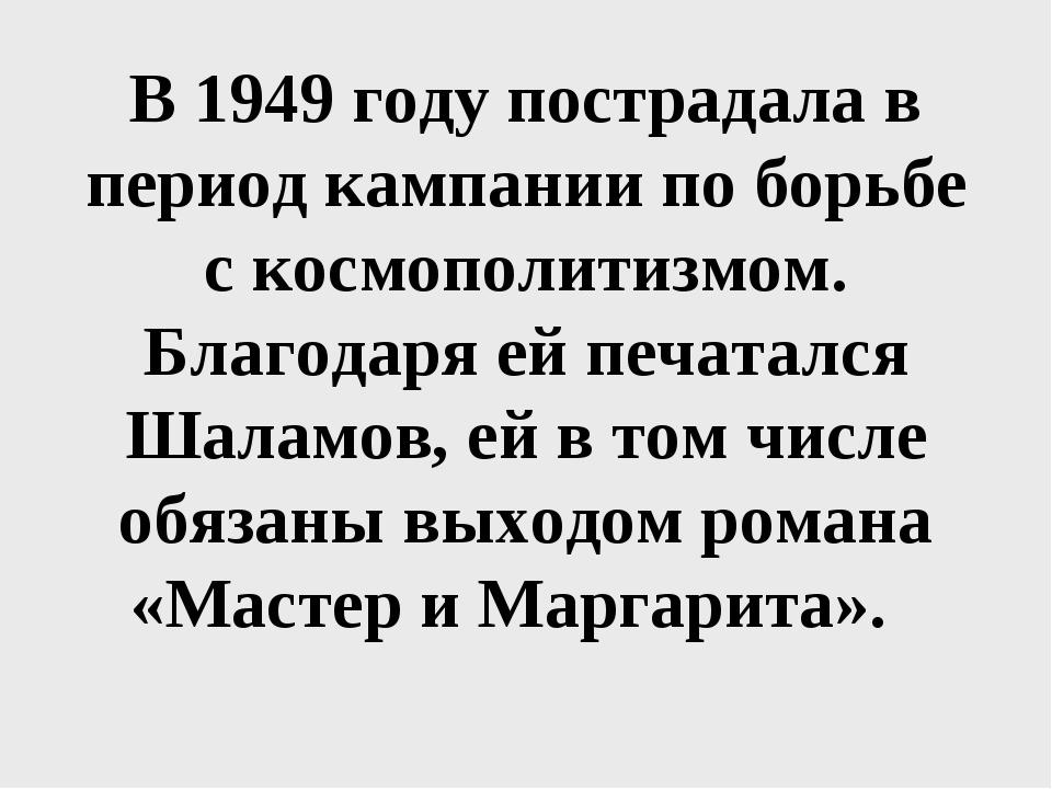 В 1949 году пострадала в период кампании по борьбе с космополитизмом. Благода...
