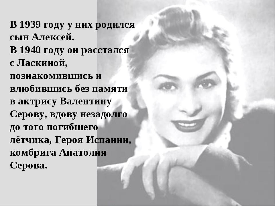В 1939 году у них родился сын Алексей. В 1940 году он расстался с Ласкиной, п...
