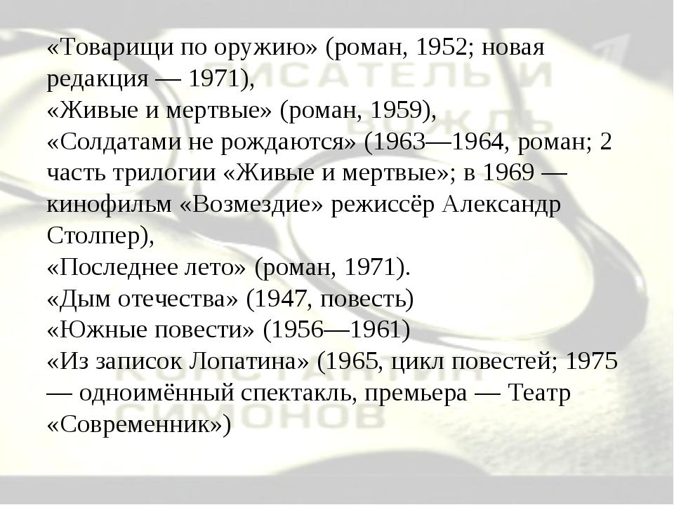 «Товарищи по оружию» (роман, 1952; новая редакция — 1971), «Живые и мертвые»...