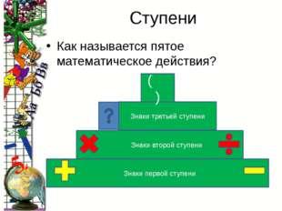 Ступени Как называется пятое математическое действия? Знаки первой ступени Зн