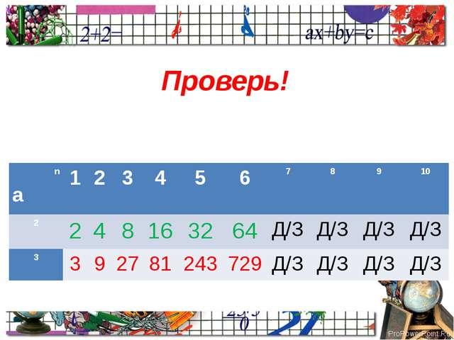Проверь! n а 1 2 3 4 5 6 7 8 9 10 2 2 4 8 16 32 64 Д/З Д/З Д/З Д/З 3 3 9 27 8...