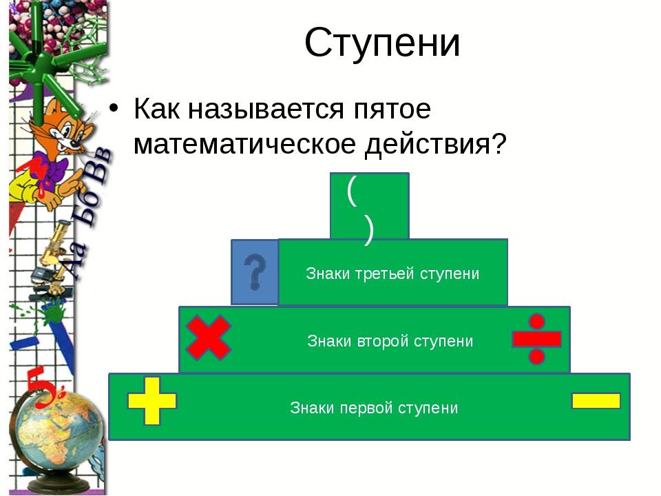 Ступени Как называется пятое математическое действия? Знаки первой ступени Зн...