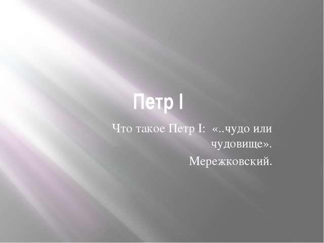 Петр I Что такое Петр I: «..чудо или чудовище». Мережковский.