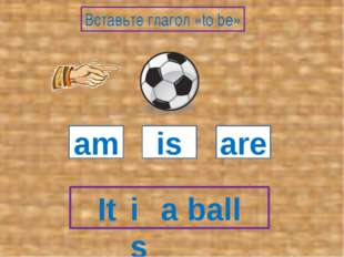 It a ball am is are Вставьте глагол «to be» is