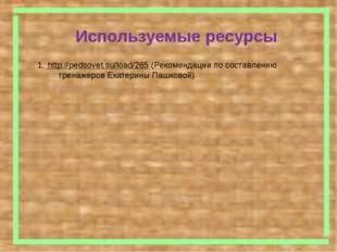 Используемые ресурсы http://pedsovet.su/load/265 (Рекомендации по составлени
