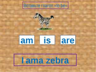 I a zebra am is are Вставьте глагол «to be» am