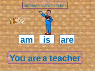 You a teacher am is are Вставьте глагол «to be» are