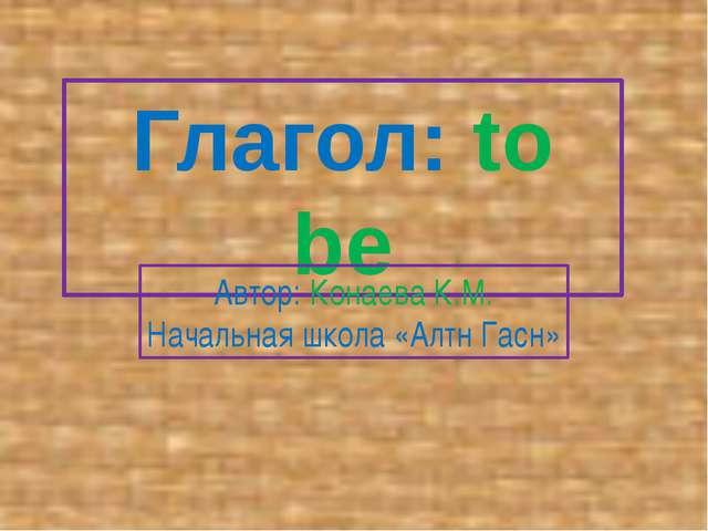 Глагол: to be Автор: Конаева К.М. Начальная школа «Алтн Гасн»