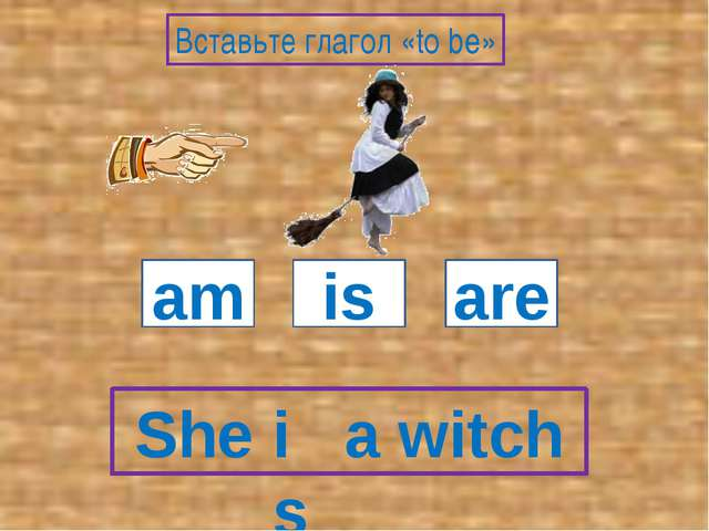 She a witch am is are Вставьте глагол «to be» is