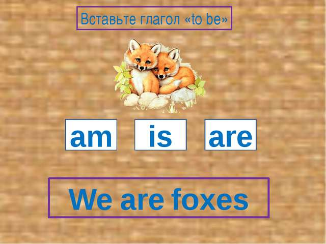 We foxes am is are Вставьте глагол «to be» are