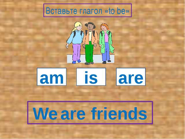 We friends am is are Вставьте глагол «to be» are