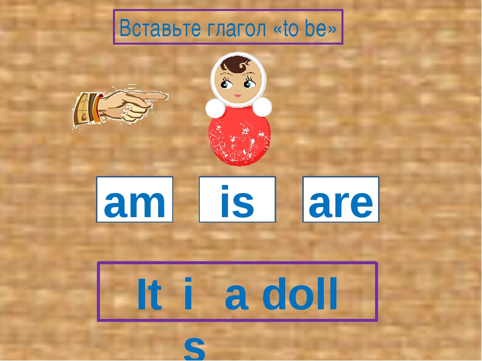 It a doll am is are Вставьте глагол «to be» is