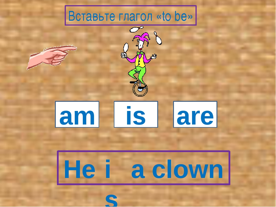 He a clown am is are Вставьте глагол «to be» is