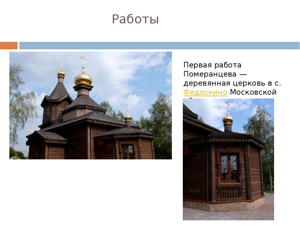 Работы Первая работа Померанцева— деревянная церковь в с.ФедоскиноМосковск...