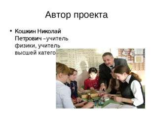 Автор проекта Кошкин Николай Петрович –учитель физики, учитель высшей категор