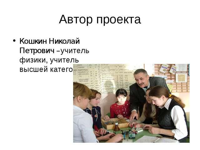 Автор проекта Кошкин Николай Петрович –учитель физики, учитель высшей категор...