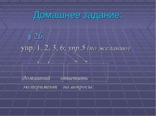 Домашнее задание: § 26, упр. 1, 2, 3, 6; упр.5 (по желанию) домашний ответить