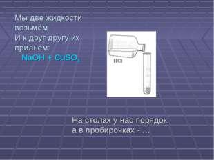 Мы две жидкости возьмём И к друг другу их прильём: NaОН + CuSO4 На столах у н