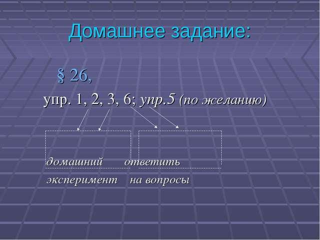 Домашнее задание: § 26, упр. 1, 2, 3, 6; упр.5 (по желанию) домашний ответить...