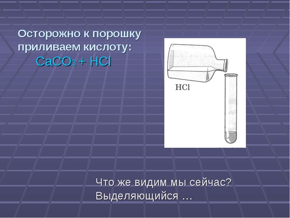 Осторожно к порошку приливаем кислоту: CaCO3 + HCl Что же видим мы сейчас? Вы...