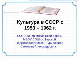 Культура в СССР с 1953 – 1962 г. РСО-Алания Моздокский район, МБОУ СОШ ст. Те