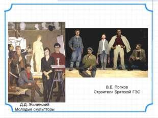 Д.Д. Жилинский Молодые скульпторы В.Е. Попков Строители Братской ГЭС