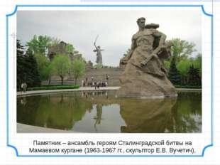 Памятник – ансамбль героям Сталинградской битвы на Мамаевом кургане (1963-196