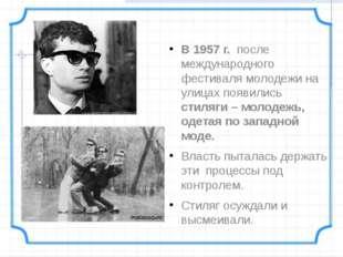 В 1957 г. после международного фестиваля молодежи на улицах появились стиляг