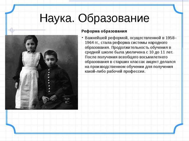 Наука. Образование Реформа образования Важнейшей реформой, осуществленной в 1...