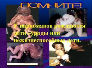 У наркоманов рождаются дети –уроды или нежизнеспособные дети.