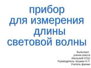 Выполнил: ученик класса Июльской СОШ Руководитель: Кошкин Н.П. Учитель физики