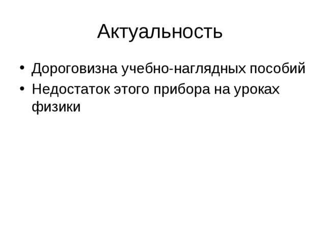 Актуальность Дороговизна учебно-наглядных пособий Недостаток этого прибора на...