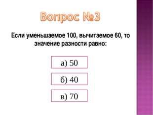 Если уменьшаемое 100, вычитаемое 60, то значение разности равно: а) 50 б) 40
