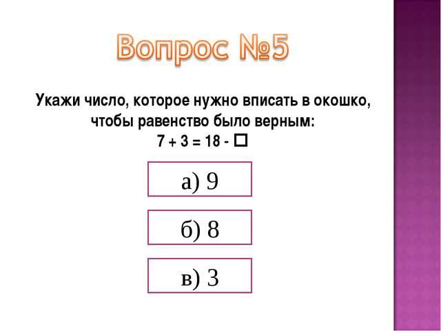 Укажи число, которое нужно вписать в окошко, чтобы равенство было верным: 7 +...