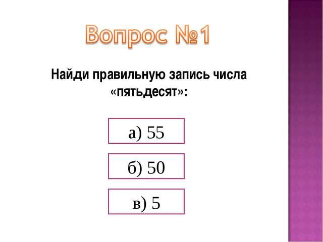 Найди правильную запись числа «пятьдесят»: а) 55 б) 50 в) 5