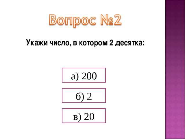 Укажи число, в котором 2 десятка: а) 200 б) 2 в) 20