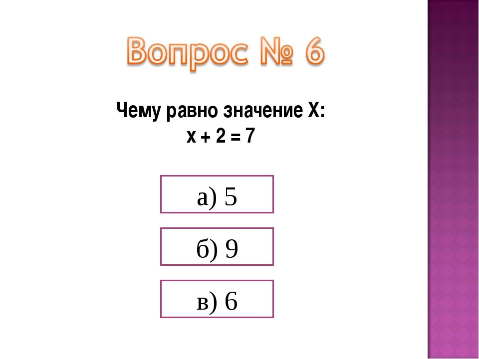 Чему равно значение Х: х + 2 = 7 а) 5 б) 9 в) 6