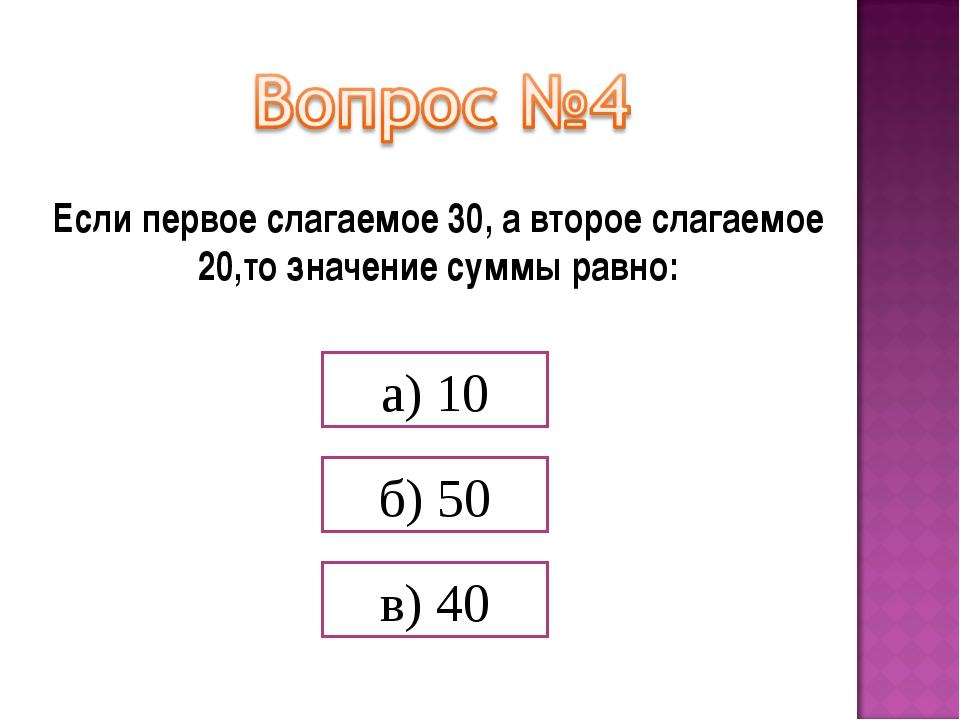 Если первое слагаемое 30, а второе слагаемое 20,то значение суммы равно: а) 1...