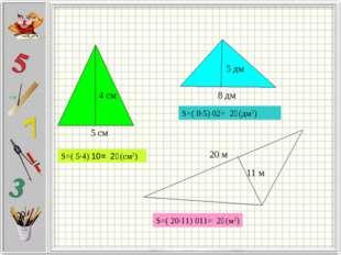 S=( 5·4) ׃2 = 10 (см2) S=( 8·5) ׃2 = 20 (дм2) S=( 20·11) ׃2 = 110 (м2) 5 см 8