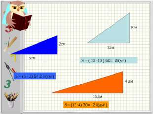 S = (5 · 2) ׃ 2= 5 (см2) 5см 2см 15дм 12м 10м S= (15 ·4) ׃ 2 = 30(дм2 ) S = (