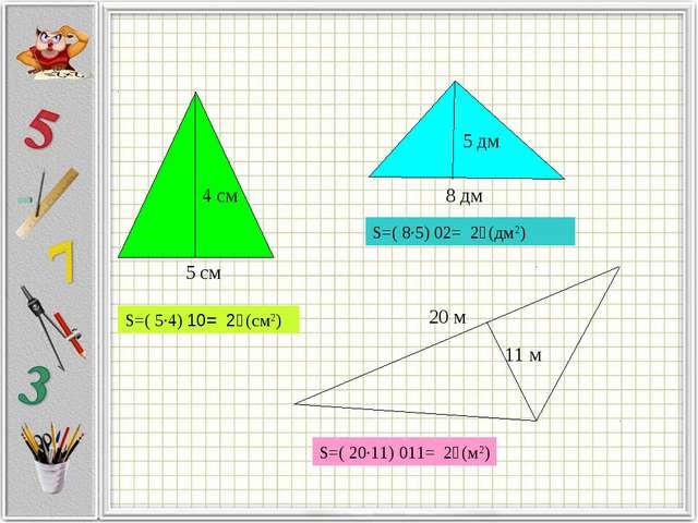 S=( 5·4) ׃2 = 10 (см2) S=( 8·5) ׃2 = 20 (дм2) S=( 20·11) ׃2 = 110 (м2) 5 см 8...