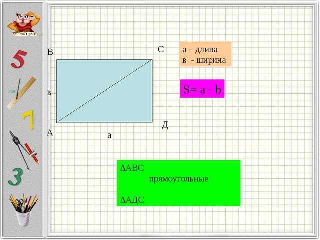А В С Д в а а – длина в - ширина S= a · b ∆АВС прямоугольные ∆АДС