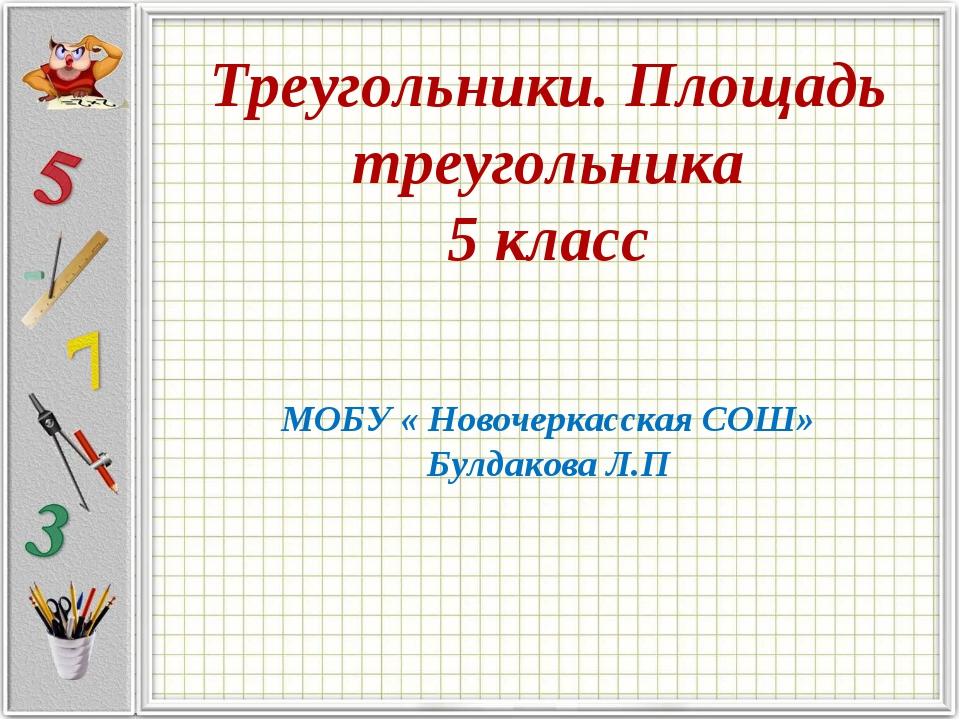 Треугольники. Площадь треугольника 5 класс МОБУ « Новочеркасская СОШ» Булдако...